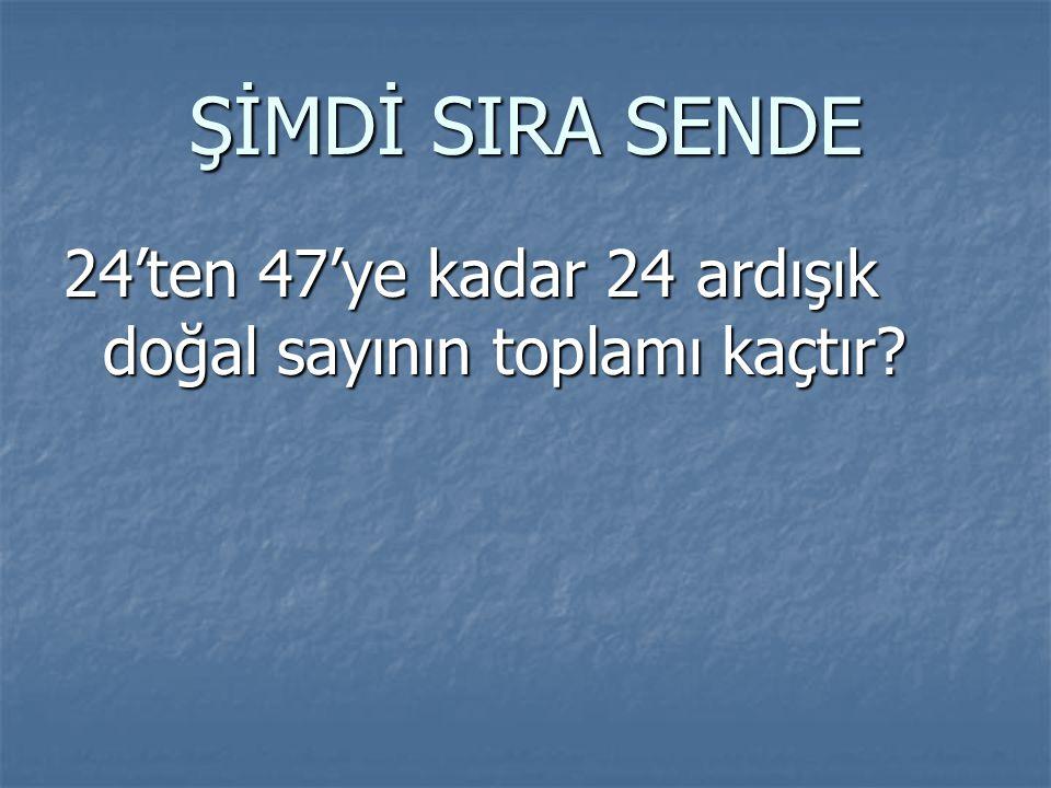 ŞİMDİ SIRA SENDE 24'ten 47'ye kadar 24 ardışık doğal sayının toplamı kaçtır?