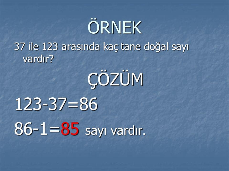 ÖRNEK 37 ile 123 arasında kaç tane doğal sayı vardır? ÇÖZÜM ÇÖZÜM123-37=86 86-1=85 sayı vardır.