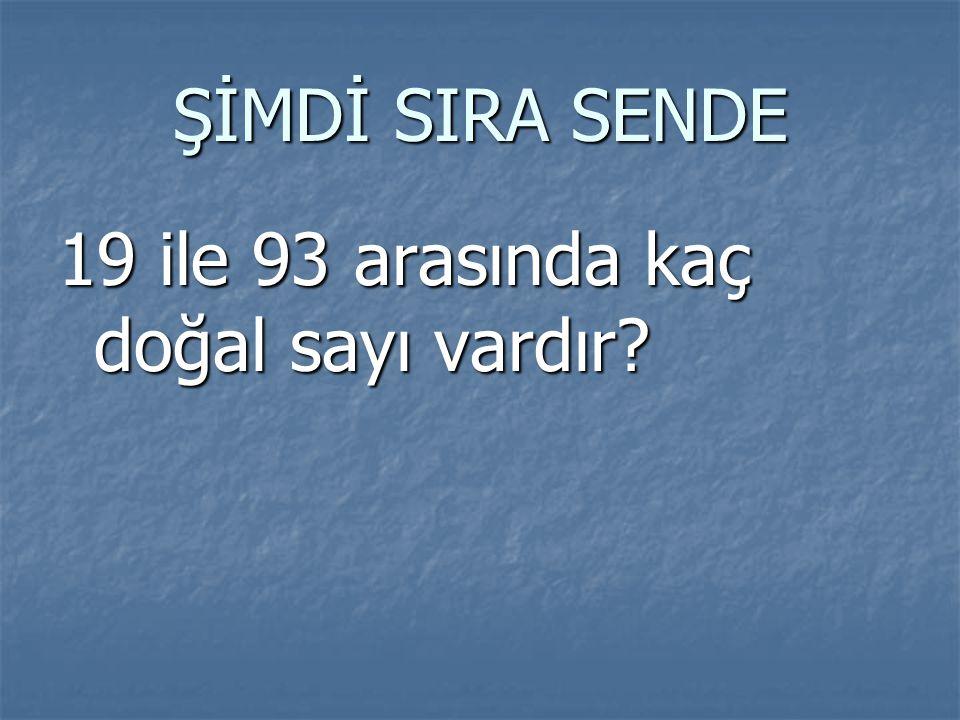 ŞİMDİ SIRA SENDE 19 ile 93 arasında kaç doğal sayı vardır?