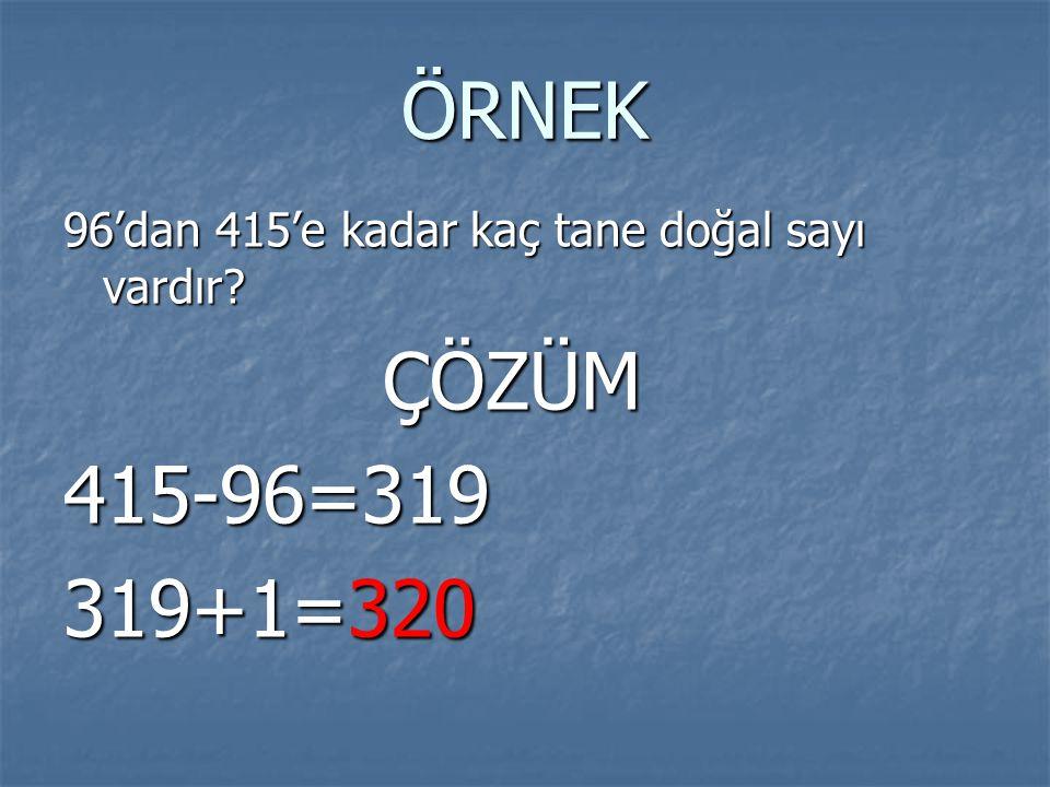 ÖRNEK 96'dan 415'e kadar kaç tane doğal sayı vardır? ÇÖZÜM ÇÖZÜM415-96=319 319+1=320