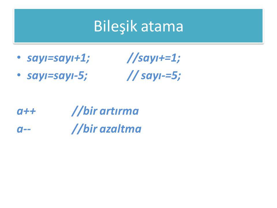 Bileşik atama • sayı=sayı+1; //sayı+=1; • sayı=sayı-5;// sayı-=5; a++ //bir artırma a-- //bir azaltma
