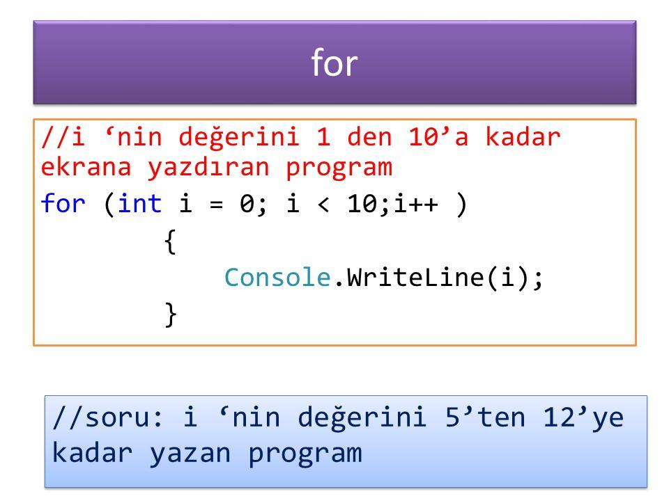 //i 'nin değerini 1 den 10'a kadar ekrana yazdıran program for (int i = 0; i < 10;i++ ) { Console.WriteLine(i); } for //soru: i 'nin değerini 5'ten 12'ye kadar yazan program
