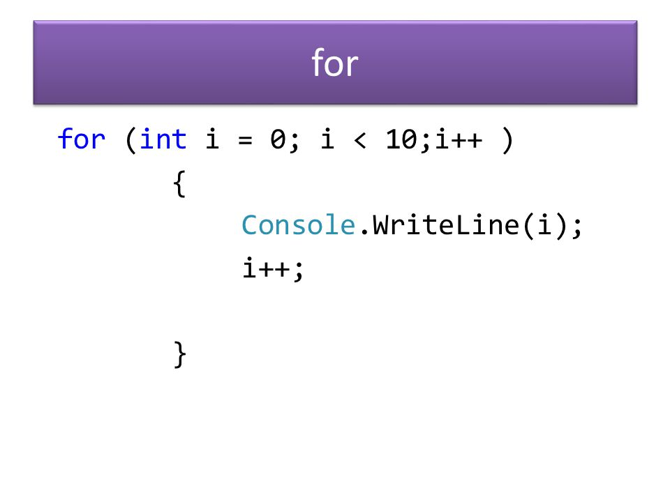 for (int i = 0; i < 10;i++ ) { Console.WriteLine(i); i++; } for