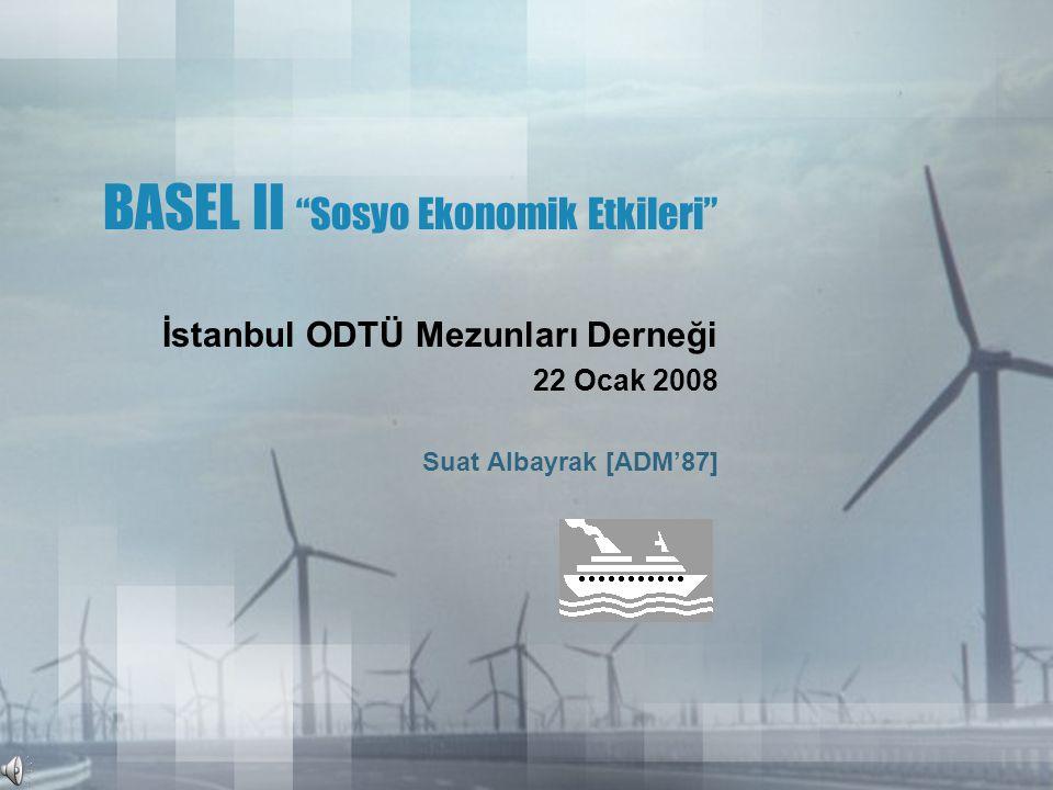 BASEL II Sosyo Ekonomik Etkileri İstanbul ODTÜ Mezunları Derneği 22 Ocak 2008 Suat Albayrak [ADM'87]