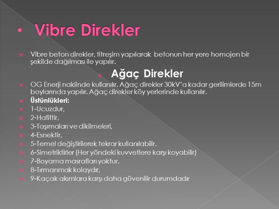  Vibre beton direkler, titreşim yapılarak betonun her yere homojen bir şekilde dağılması ile yapılır.  Ağaç Direkler  OG Enerji naklinde kullanılır