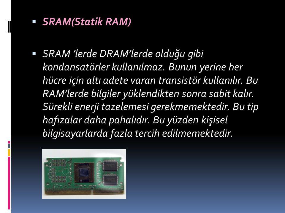  SRAM(Statik RAM)  SRAM 'lerde DRAM'lerde olduğu gibi kondansatörler kullanılmaz. Bunun yerine her hücre için altı adete varan transistör kullanılır