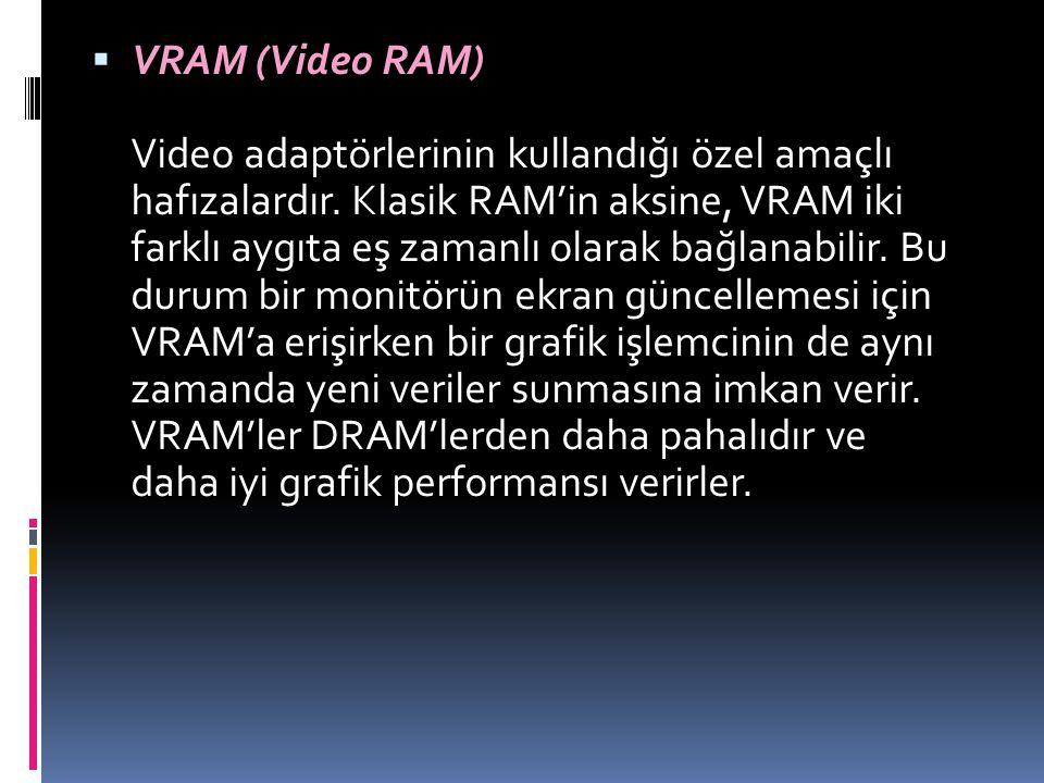  VRAM (Video RAM) Video adaptörlerinin kullandığı özel amaçlı hafızalardır. Klasik RAM'in aksine, VRAM iki farklı aygıta eş zamanlı olarak bağlanabil
