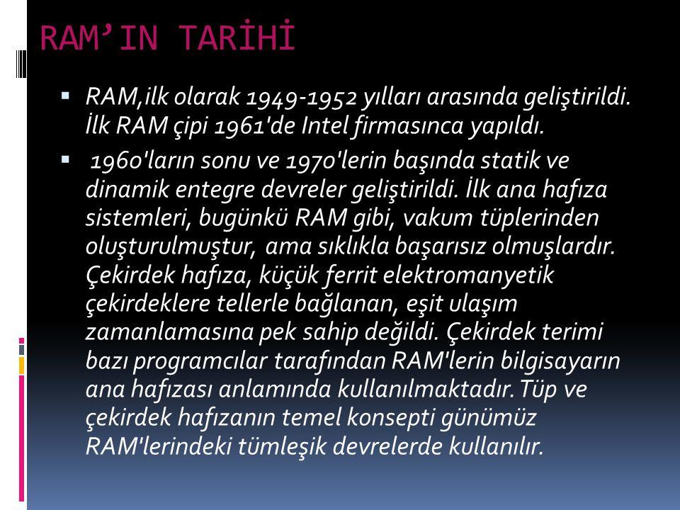 RAM'IN TARİHİ  RAM,ilk olarak 1949-1952 yılları arasında geliştirildi. İlk RAM çipi 1961'de Intel firmasınca yapıldı.  1960'ların sonu ve 1970'lerin