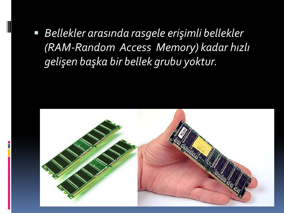  Bellekler arasında rasgele erişimli bellekler (RAM-Random Access Memory) kadar hızlı gelişen başka bir bellek grubu yoktur.