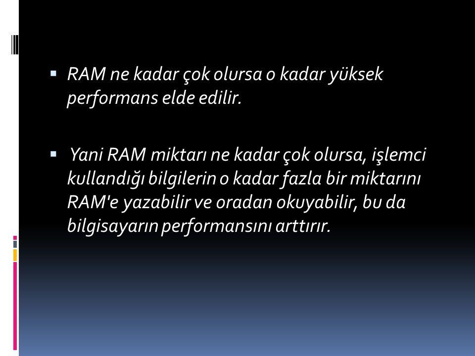  RAM ne kadar çok olursa o kadar yüksek performans elde edilir.  Yani RAM miktarı ne kadar çok olursa, işlemci kullandığı bilgilerin o kadar fazla b