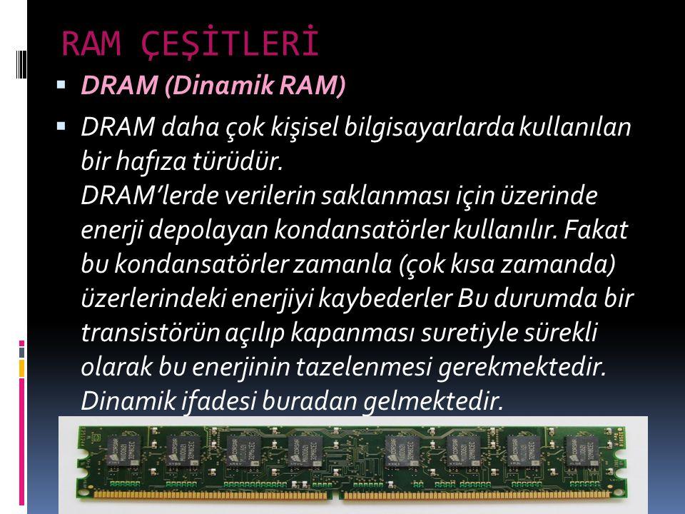RAM ÇEŞİTLERİ  DRAM (Dinamik RAM)  DRAM daha çok kişisel bilgisayarlarda kullanılan bir hafıza türüdür. DRAM'lerde verilerin saklanması için üzerind