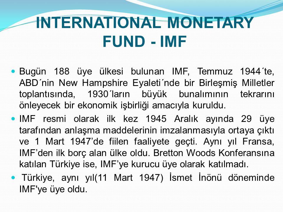 INTERNATIONAL MONETARY FUND - IMF  Bugün 188 üye ülkesi bulunan IMF, Temmuz 1944´te, ABD´nin New Hampshire Eyaleti´nde bir Birleşmiş Milletler toplan