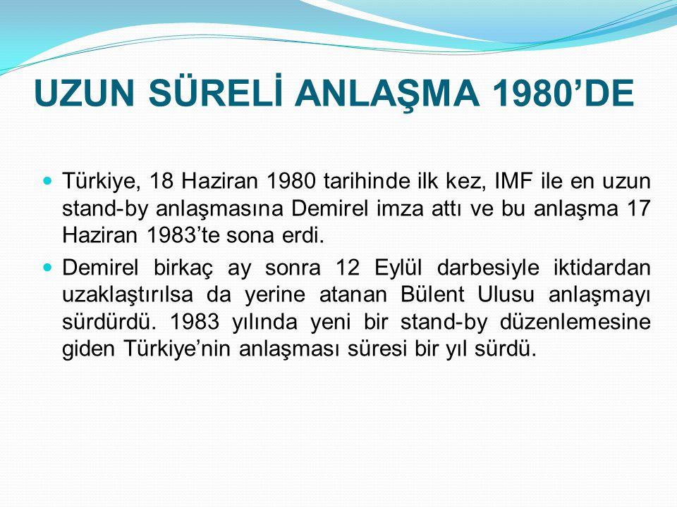 UZUN SÜRELİ ANLAŞMA 1980'DE  Türkiye, 18 Haziran 1980 tarihinde ilk kez, IMF ile en uzun stand-by anlaşmasına Demirel imza attı ve bu anlaşma 17 Hazi