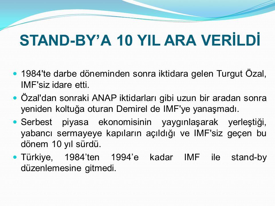 STAND-BY'A 10 YIL ARA VERİLDİ  1984'te darbe döneminden sonra iktidara gelen Turgut Özal, IMF'siz idare etti.  Özal'dan sonraki ANAP iktidarları gib