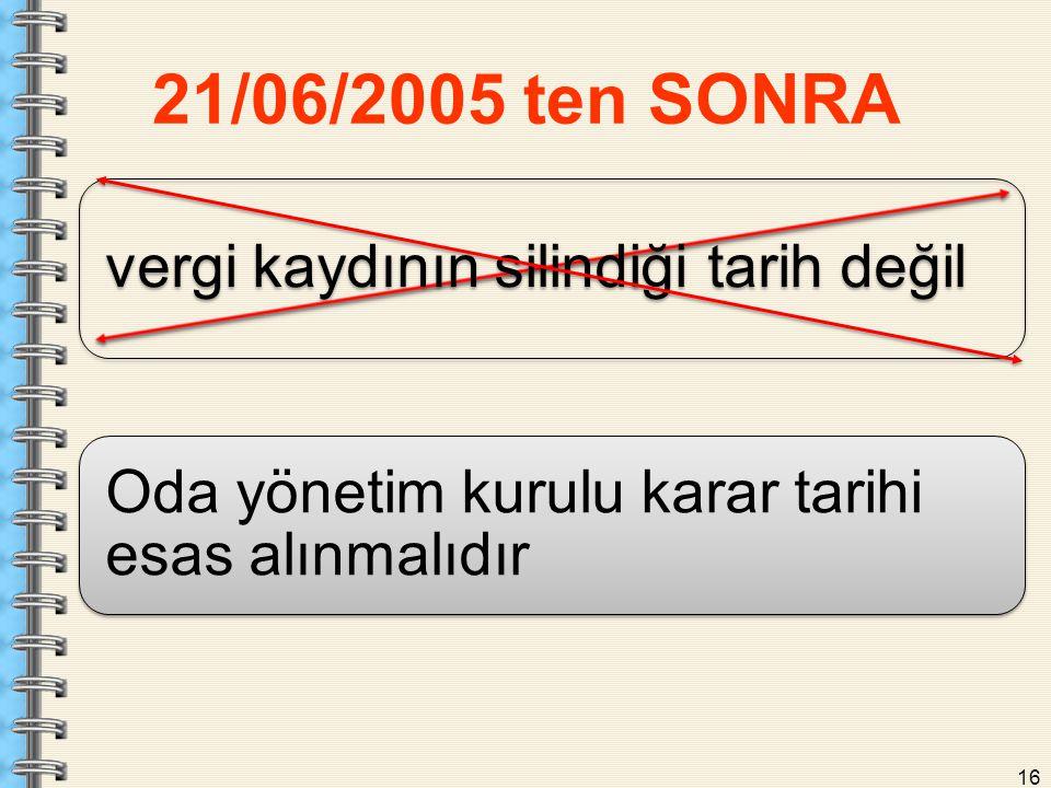 21/06/2005 ten SONRA vergi kaydının silindiği tarih değil Oda yönetim kurulu karar tarihi esas alınmalıdır 16