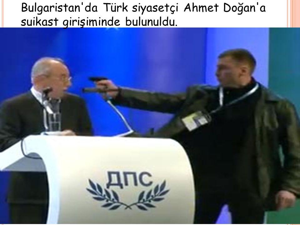 Bulgaristan'da Türk siyasetçi Ahmet Doğan'a suikast girişiminde bulunuldu.