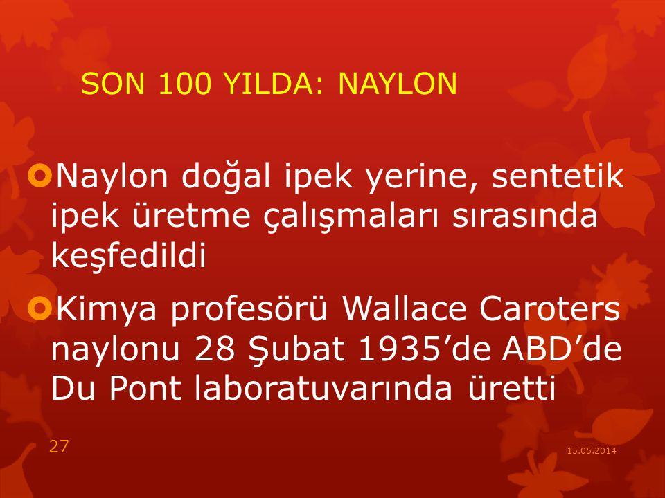 SON 100 YILDA: NAYLON  Naylon doğal ipek yerine, sentetik ipek üretme çalışmaları sırasında keşfedildi  Kimya profesörü Wallace Caroters naylonu 28 Şubat 1935'de ABD'de Du Pont laboratuvarında üretti 15.05.2014 27