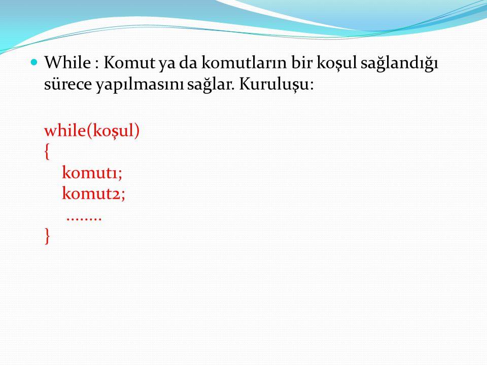  While : Komut ya da komutların bir koşul sağlandığı sürece yapılmasını sağlar. Kuruluşu: while(koşul) { komut1; komut2;........ }