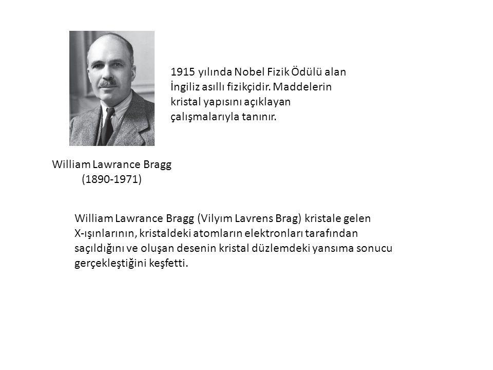 William Lawrance Bragg (1890-1971) 1915 yılında Nobel Fizik Ödülü alan İngiliz asıllı fizikçidir. Maddelerin kristal yapısını açıklayan çalışmalarıyla