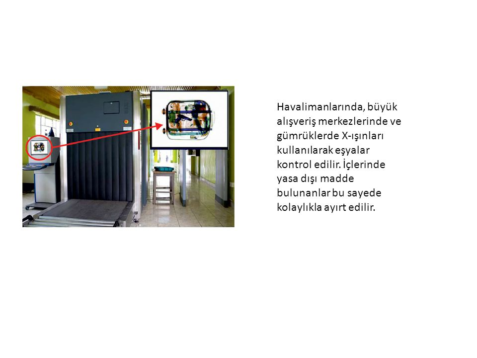 Havalimanlarında, büyük alışveriş merkezlerinde ve gümrüklerde X-ışınları kullanılarak eşyalar kontrol edilir. İçlerinde yasa dışı madde bulunanlar bu