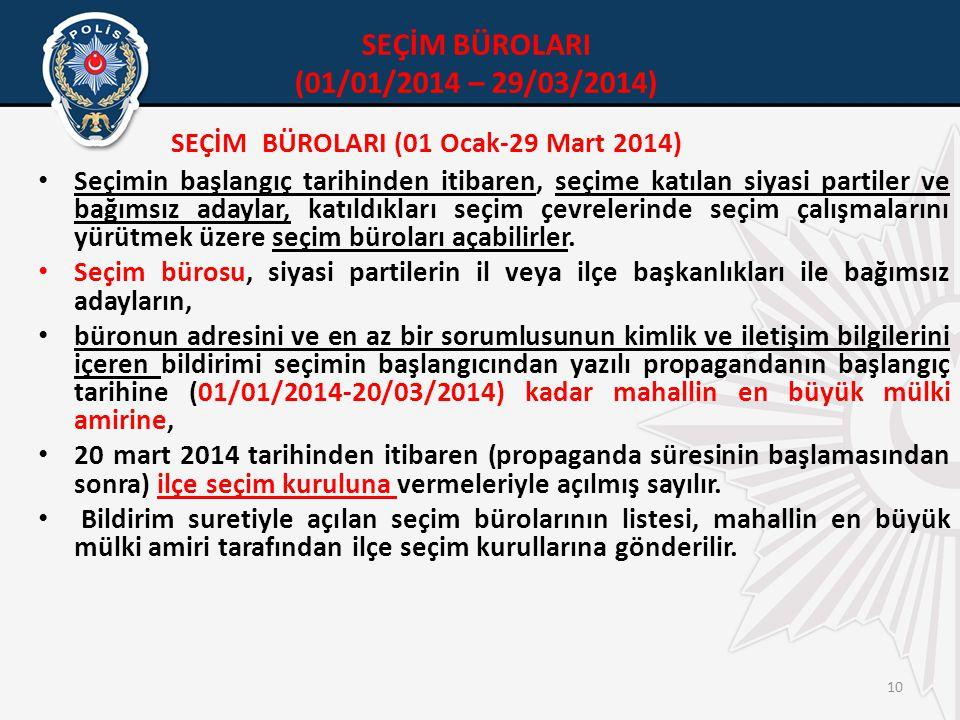 10 SEÇİM BÜROLARI (01 Ocak-29 Mart 2014) • Seçimin başlangıç tarihinden itibaren, seçime katılan siyasi partiler ve bağımsız adaylar, katıldıkları seçim çevrelerinde seçim çalışmalarını yürütmek üzere seçim büroları açabilirler.