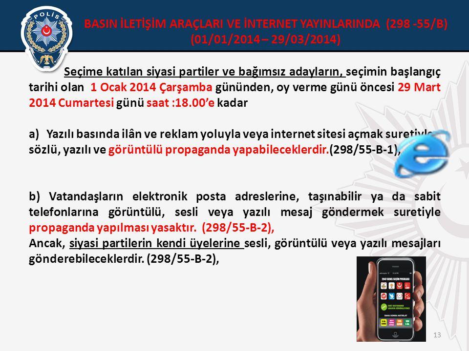 13 Seçime katılan siyasi partiler ve bağımsız adayların, seçimin başlangıç tarihi olan 1 Ocak 2014 Çarşamba gününden, oy verme günü öncesi 29 Mart 2014 Cumartesi günü saat :18.00'e kadar a)Yazılı basında ilân ve reklam yoluyla veya internet sitesi açmak suretiyle sözlü, yazılı ve görüntülü propaganda yapabileceklerdir.(298/55-B-1), b) Vatandaşların elektronik posta adreslerine, taşınabilir ya da sabit telefonlarına görüntülü, sesli veya yazılı mesaj göndermek suretiyle propaganda yapılması yasaktır.