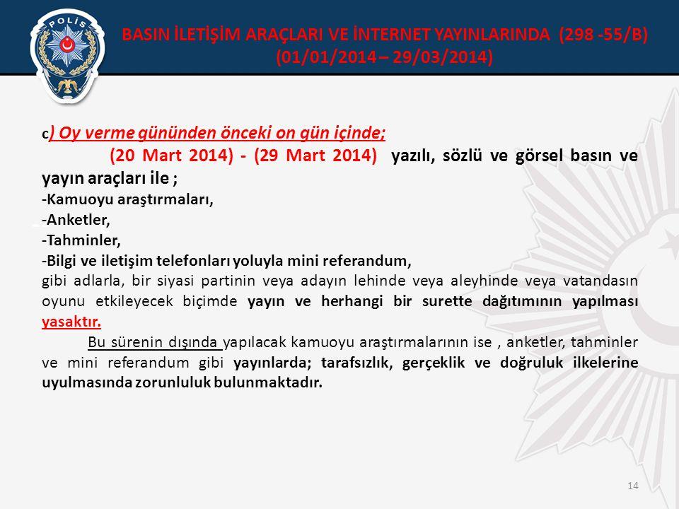 --t 14 c ) Oy verme gününden önceki on gün içinde; (20 Mart 2014) - (29 Mart 2014) yazılı, sözlü ve görsel basın ve yayın araçları ile ; -Kamuoyu araştırmaları, -Anketler, -Tahminler, -Bilgi ve iletişim telefonları yoluyla mini referandum, gibi adlarla, bir siyasi partinin veya adayın lehinde veya aleyhinde veya vatandasın oyunu etkileyecek biçimde yayın ve herhangi bir surette dağıtımının yapılması yasaktır.