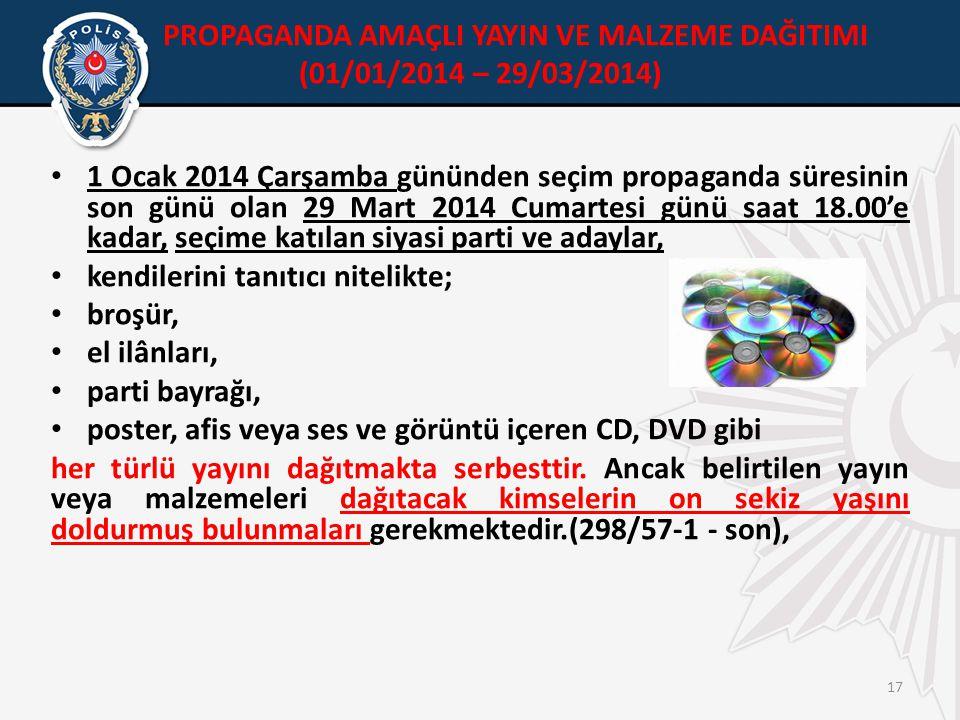 PROPAGANDA AMAÇLI YAYIN VE MALZEME DAĞITIMI (01/01/2014 – 29/03/2014) • 1 Ocak 2014 Çarşamba gününden seçim propaganda süresinin son günü olan 29 Mart 2014 Cumartesi günü saat 18.00'e kadar, seçime katılan siyasi parti ve adaylar, • kendilerini tanıtıcı nitelikte; • broşür, • el ilânları, • parti bayrağı, • poster, afis veya ses ve görüntü içeren CD, DVD gibi her türlü yayını dağıtmakta serbesttir.