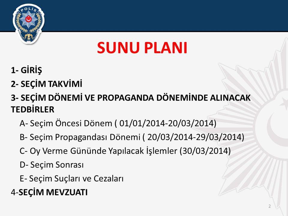 2 SUNU PLANI 1- GİRİŞ 2- SEÇİM TAKVİMİ 3- SEÇİM DÖNEMİ VE PROPAGANDA DÖNEMİNDE ALINACAK TEDBİRLER A- Seçim Öncesi Dönem ( 01/01/2014-20/03/2014) B- Seçim Propagandası Dönemi ( 20/03/2014-29/03/2014) C- Oy Verme Gününde Yapılacak İşlemler (30/03/2014) D- Seçim Sonrası E- Seçim Suçları ve Cezaları 4-SEÇİM MEVZUATI