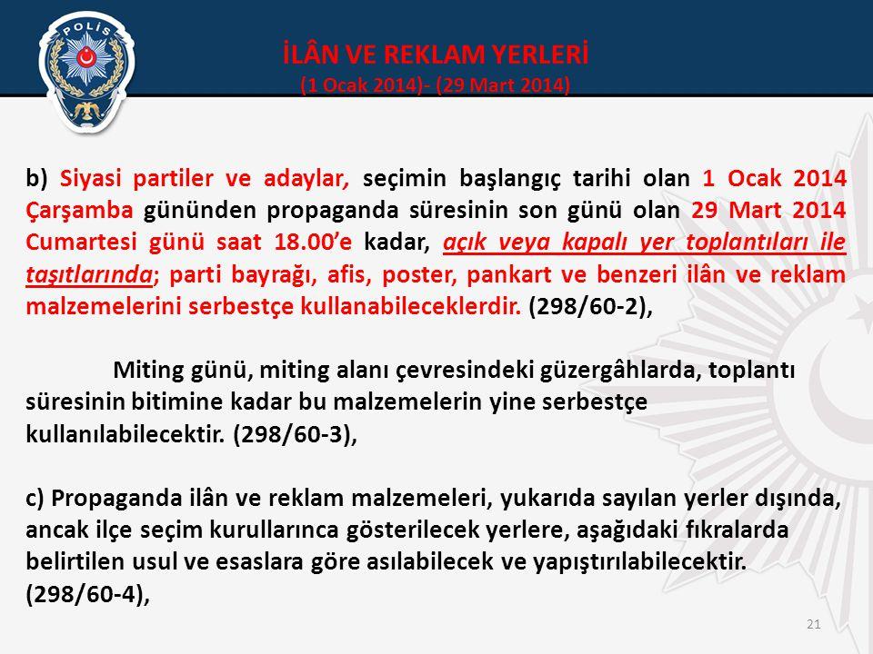 21 İLÂN VE REKLAM YERLERİ (1 Ocak 2014)- (29 Mart 2014) b) Siyasi partiler ve adaylar, seçimin başlangıç tarihi olan 1 Ocak 2014 Çarşamba gününden propaganda süresinin son günü olan 29 Mart 2014 Cumartesi günü saat 18.00'e kadar, açık veya kapalı yer toplantıları ile taşıtlarında; parti bayrağı, afis, poster, pankart ve benzeri ilân ve reklam malzemelerini serbestçe kullanabileceklerdir.