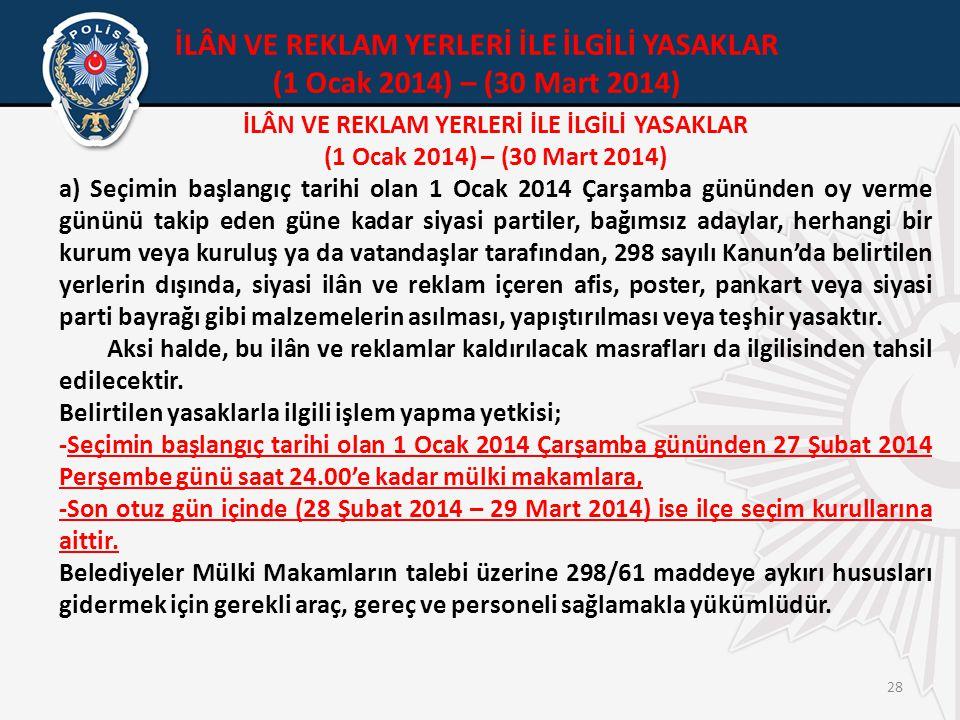 28 İLÂN VE REKLAM YERLERİ İLE İLGİLİ YASAKLAR (1 Ocak 2014) – (30 Mart 2014) a) Seçimin başlangıç tarihi olan 1 Ocak 2014 Çarşamba gününden oy verme gününü takip eden güne kadar siyasi partiler, bağımsız adaylar, herhangi bir kurum veya kuruluş ya da vatandaşlar tarafından, 298 sayılı Kanun'da belirtilen yerlerin dışında, siyasi ilân ve reklam içeren afis, poster, pankart veya siyasi parti bayrağı gibi malzemelerin asılması, yapıştırılması veya teşhir yasaktır.