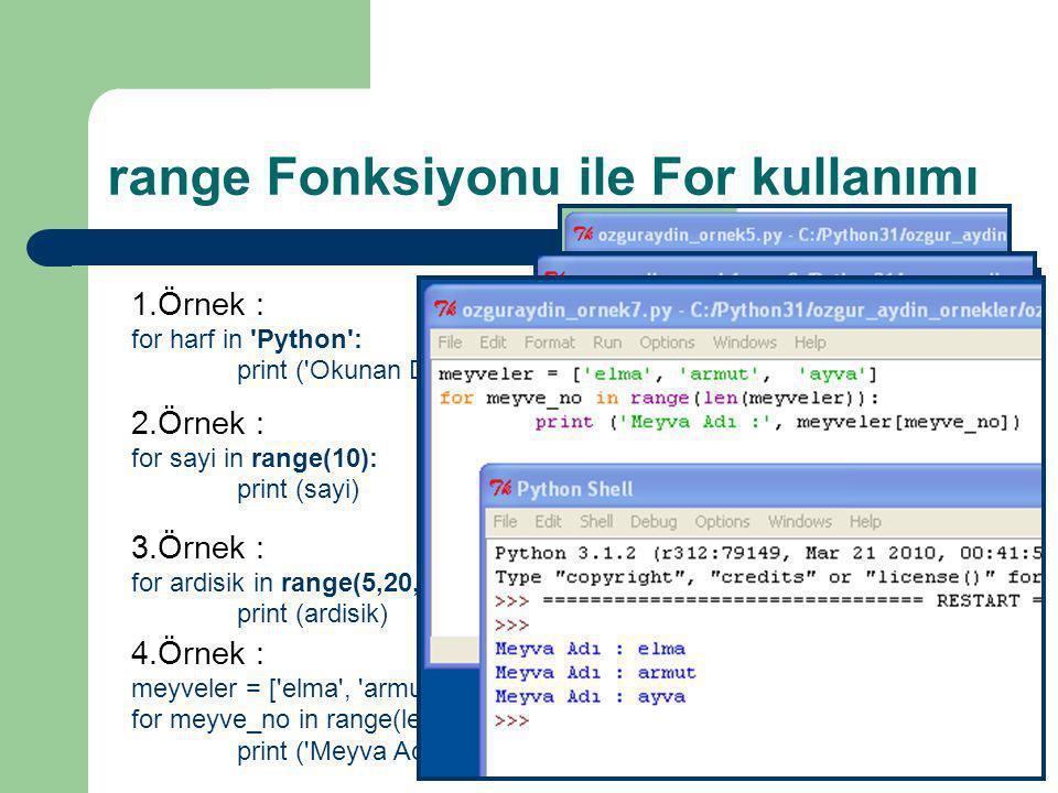 range Fonksiyonu ile For kullanımı 1.Örnek : for harf in 'Python': print ('Okunan Değer :', harf) 2.Örnek : for sayi in range(10): print (sayi) 3.Örne