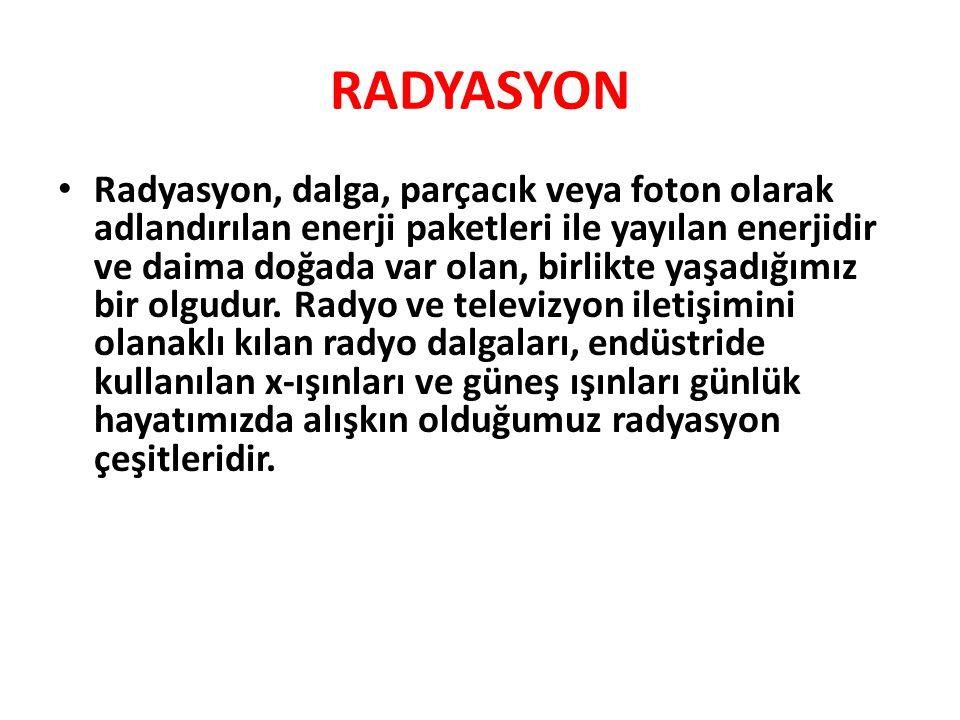 RADYASYON • Radyasyon, dalga, parçacık veya foton olarak adlandırılan enerji paketleri ile yayılan enerjidir ve daima doğada var olan, birlikte yaşadığımız bir olgudur.