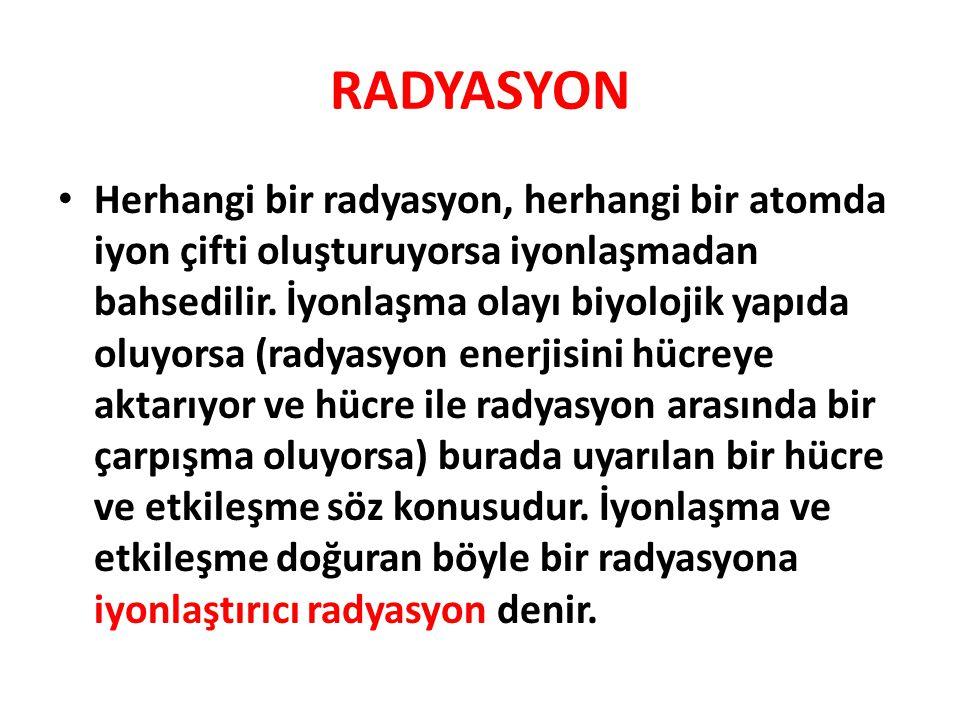 RADYASYON • Herhangi bir radyasyon, herhangi bir atomda iyon çifti oluşturuyorsa iyonlaşmadan bahsedilir.