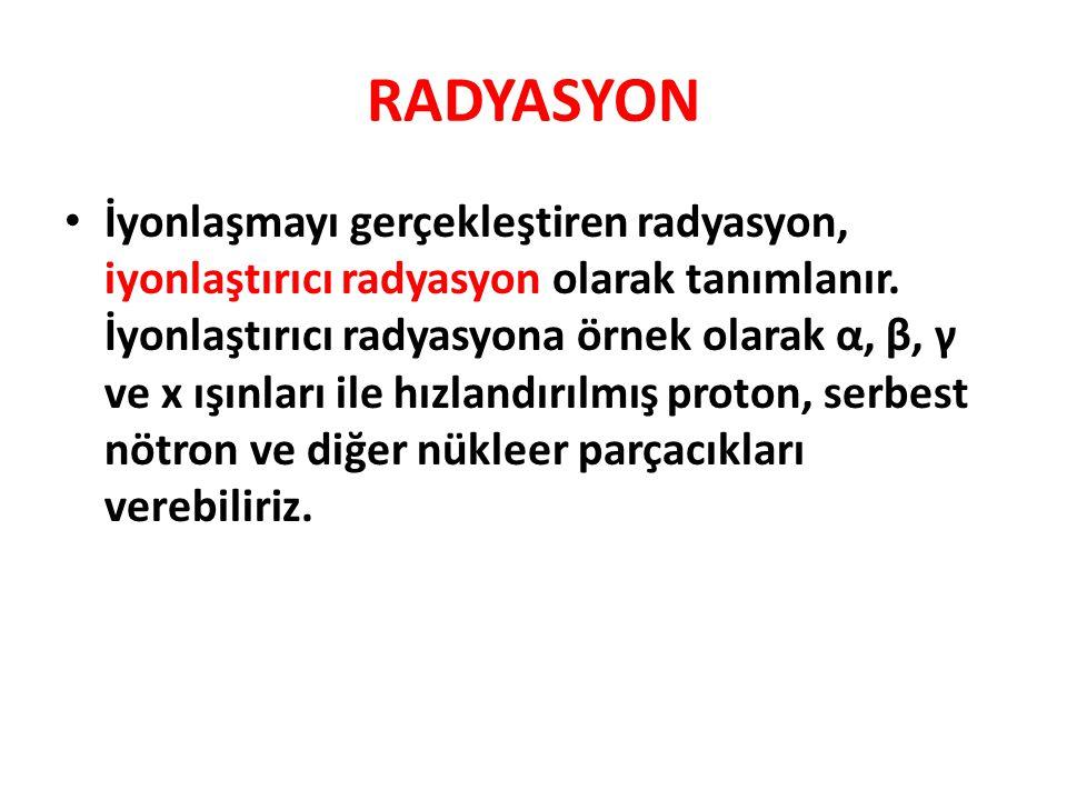 RADYASYON • İyonlaşmayı gerçekleştiren radyasyon, iyonlaştırıcı radyasyon olarak tanımlanır.