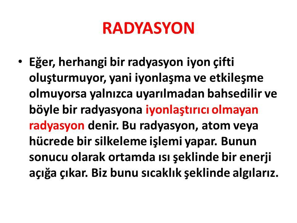 RADYASYON • Eğer, herhangi bir radyasyon iyon çifti oluşturmuyor, yani iyonlaşma ve etkileşme olmuyorsa yalnızca uyarılmadan bahsedilir ve böyle bir radyasyona iyonlaştırıcı olmayan radyasyon denir.