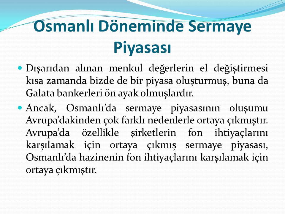 Osmanlı Döneminde Sermaye Piyasası  Dışarıdan alınan menkul değerlerin el değiştirmesi kısa zamanda bizde de bir piyasa oluşturmuş, buna da Galata ba