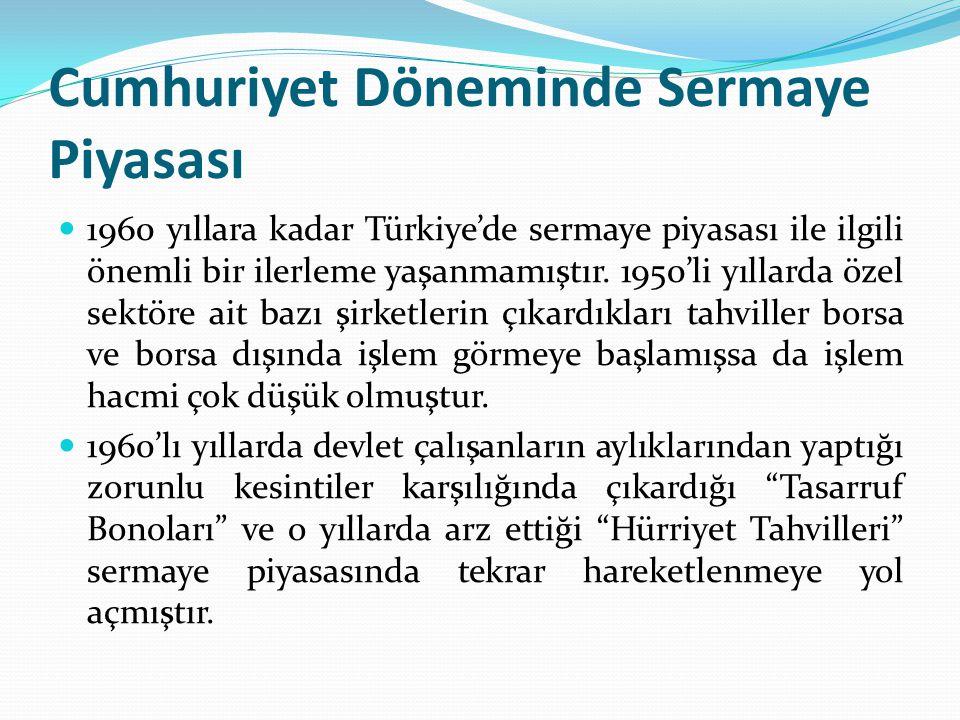 Cumhuriyet Döneminde Sermaye Piyasası  1960 yıllara kadar Türkiye'de sermaye piyasası ile ilgili önemli bir ilerleme yaşanmamıştır. 1950'li yıllarda
