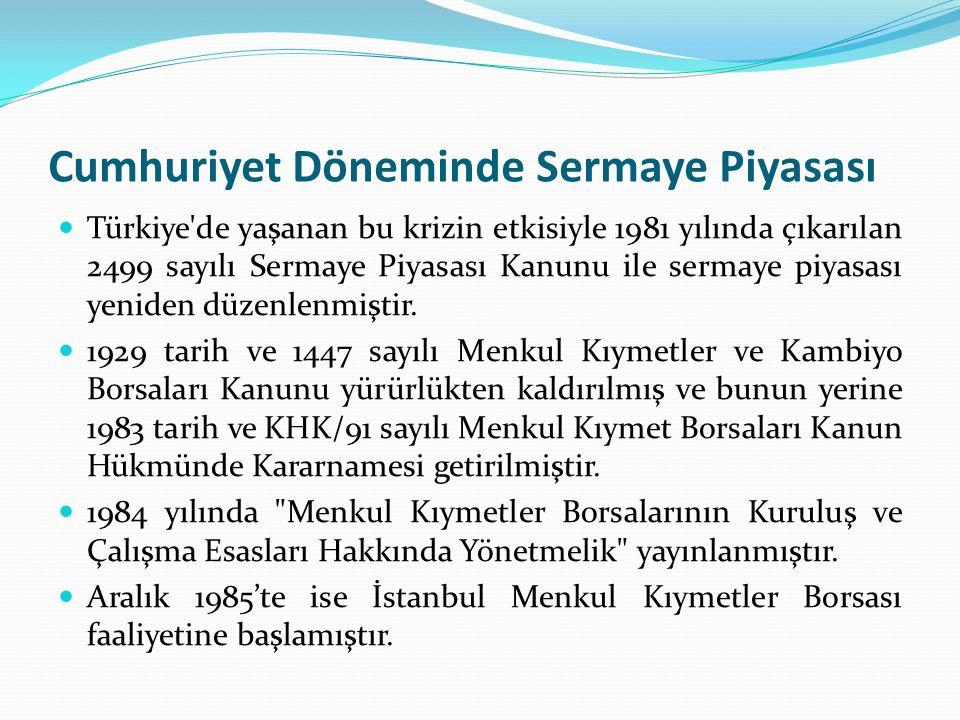 Cumhuriyet Döneminde Sermaye Piyasası  Türkiye'de yaşanan bu krizin etkisiyle 1981 yılında çıkarılan 2499 sayılı Sermaye Piyasası Kanunu ile sermaye