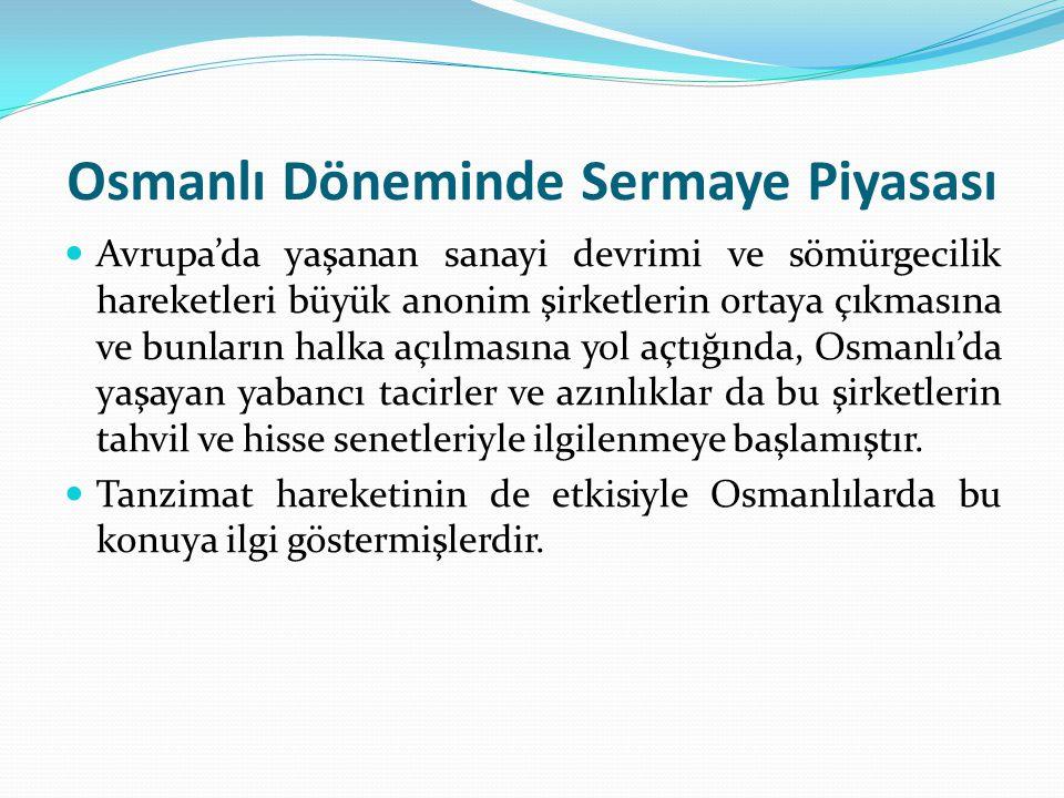 Osmanlı Döneminde Sermaye Piyasası  Avrupa'da yaşanan sanayi devrimi ve sömürgecilik hareketleri büyük anonim şirketlerin ortaya çıkmasına ve bunları