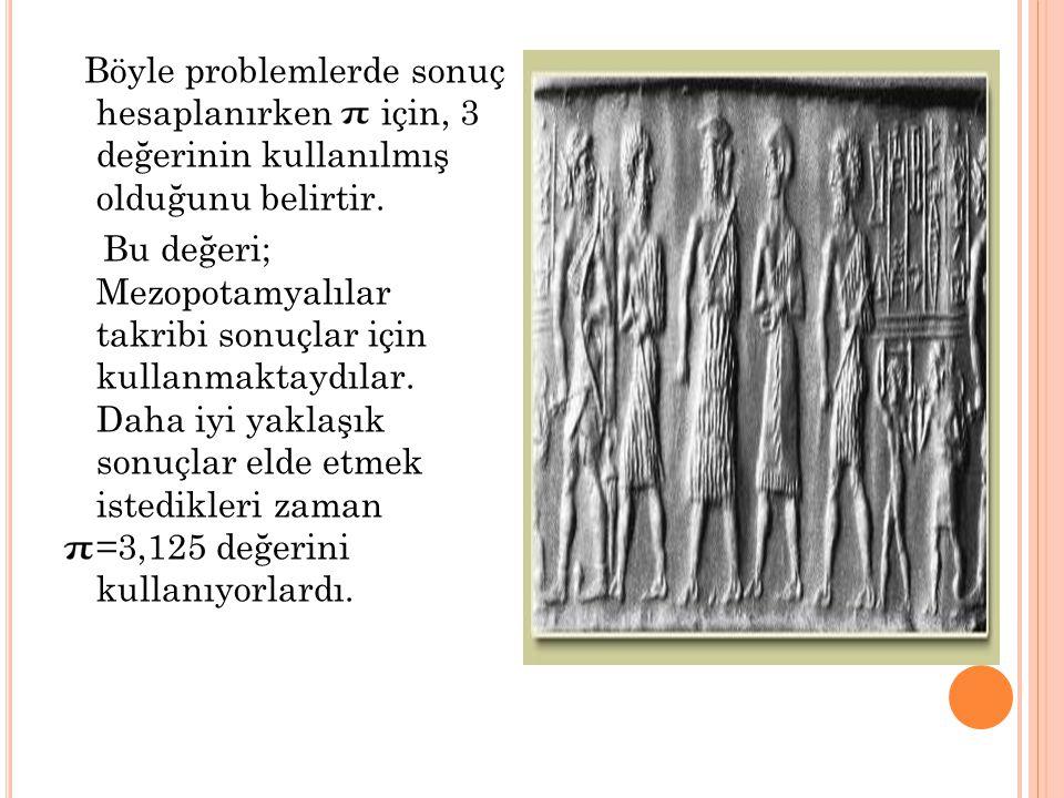 Böyle problemlerde sonuç hesaplanırken için, 3 değerinin kullanılmış olduğunu belirtir. Bu değeri; Mezopotamyalılar takribi sonuçlar için kullanmaktay
