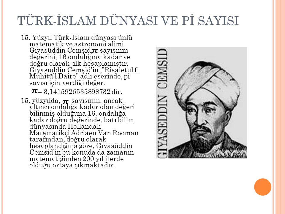 TÜRK-İSLAM DÜNYASI VE Pİ SAYISI 15. Yüzyıl Türk-İslam dünyası ünlü matematik ve astronomi alimi Gıyasüddin Cemşid, sayısının değerini, 16 ondalığına k