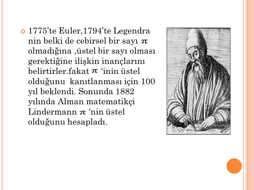 1775'te Euler,1794'te Legendra nin belki de cebirsel bir sayı olmadığına,üstel bir sayı olması gerektiğine ilişkin inançlarını belirtirler.fakat 'inin