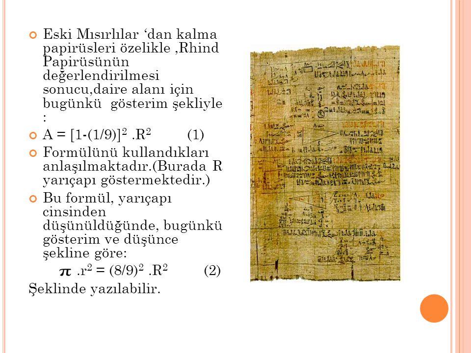 Eski Mısırlılar 'dan kalma papirüsleri özelikle,Rhind Papirüsünün değerlendirilmesi sonucu,daire alanı için bugünkü gösterim şekliyle : A = [1-(1/9)]