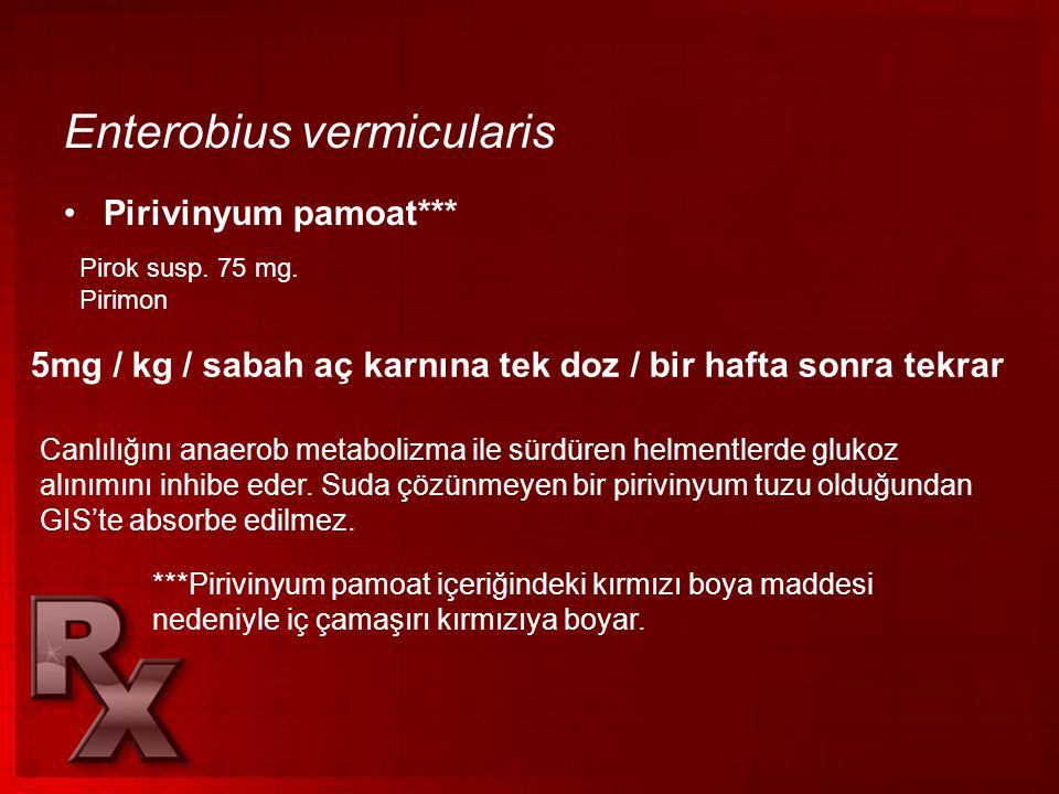 Enterobius vermicularis •Pirivinyum pamoat*** Pirok susp. 75 mg. Pirimon 5mg / kg / sabah aç karnına tek doz / bir hafta sonra tekrar Canlılığını anae