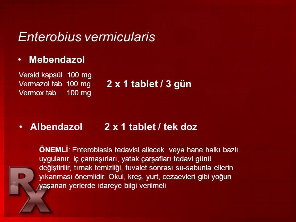 Enterobius vermicularis •Mebendazol Versid kapsül 100 mg. Vermazol tab. 100 mg. Vermox tab. 100 mg 2 x 1 tablet / 3 gün •Albendazol 2 x 1 tablet / tek