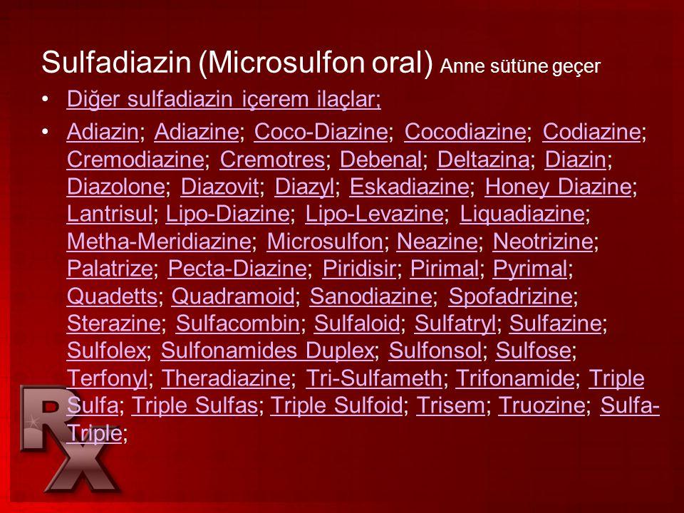 Sulfadiazin (Microsulfon oral) Anne sütüne geçer •Diğer sulfadiazin içerem ilaçlar;Diğer sulfadiazin içerem ilaçlar; •Adiazin; Adiazine; Coco-Diazine;