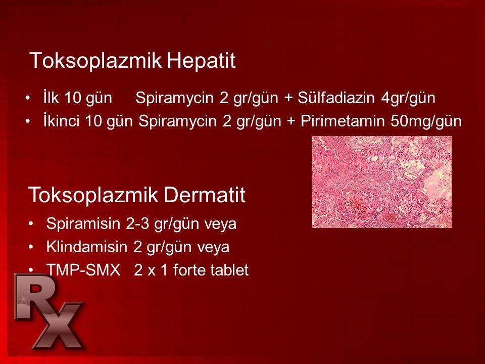 Toksoplazmik Hepatit •İlk 10 gün Spiramycin 2 gr/gün + Sülfadiazin 4gr/gün •İkinci 10 gün Spiramycin 2 gr/gün + Pirimetamin 50mg/gün Toksoplazmik Derm
