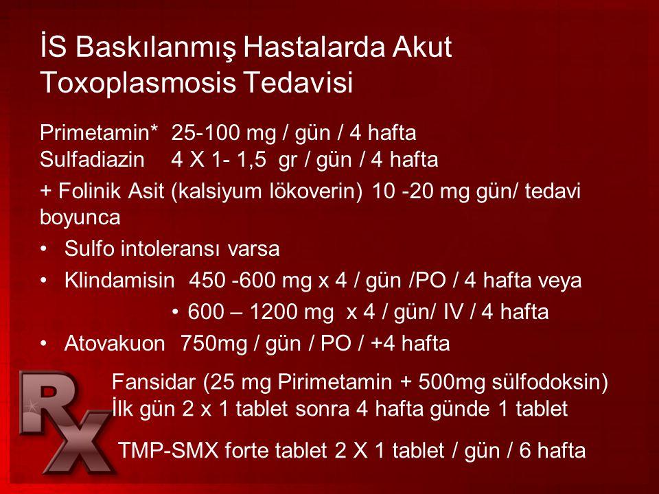 İS Baskılanmış Hastalarda Akut Toxoplasmosis Tedavisi Primetamin* 25-100 mg / gün / 4 hafta Sulfadiazin 4 X 1- 1,5 gr / gün / 4 hafta + Folinik Asit (