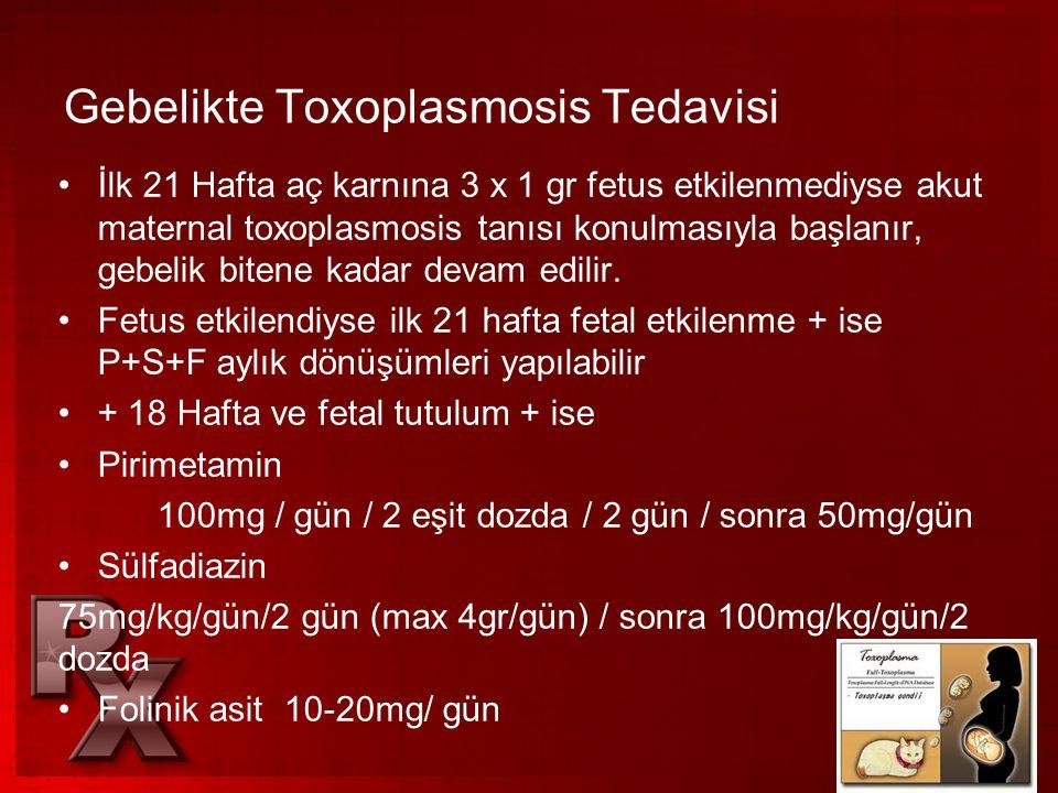 Gebelikte Toxoplasmosis Tedavisi •İlk 21 Hafta aç karnına 3 x 1 gr fetus etkilenmediyse akut maternal toxoplasmosis tanısı konulmasıyla başlanır, gebe